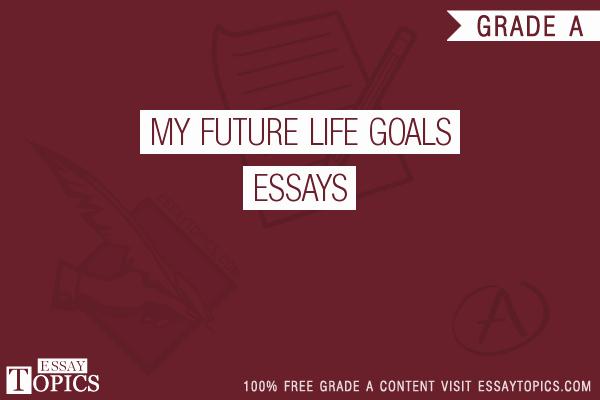 My Goals In Life Paragraph Unique 50 My Future Life Goals Essays topics Titles & Examples